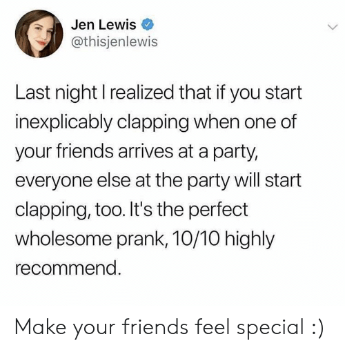 the party: Jen Lewis  @thisjenlewis  Last night I realized that if you start  inexplicably clapping when one of  your friends arrives at a party,  everyone else at the party will start  clapping, too. It's the perfect  wholesome prank, 10/10 highly  recommend. Make your friends feel special :)
