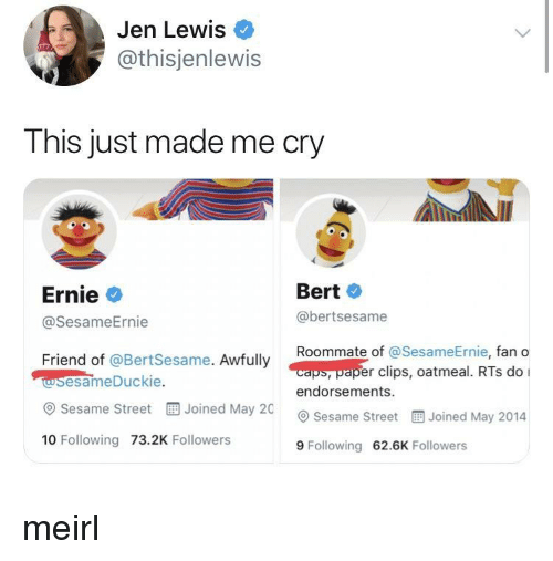 Roommate, Sesame Street, and MeIRL: Jen Lewis  @thisjenlewis  This just made me cry  Ernie  @SesameErnie  Bert  @bertsesame  Roommate of @Se  sameErnie, fan o  caps, paper clips, oatmeal. RTs do I  Friend of @BertSesame. Awfully  wsesameDuckie  @ Sesame Street  10 Following 73.2K Followers  endorsements.  Joined May 20 Sesame Street  Joined May 2014  9 Following 62.6K Followers meirl