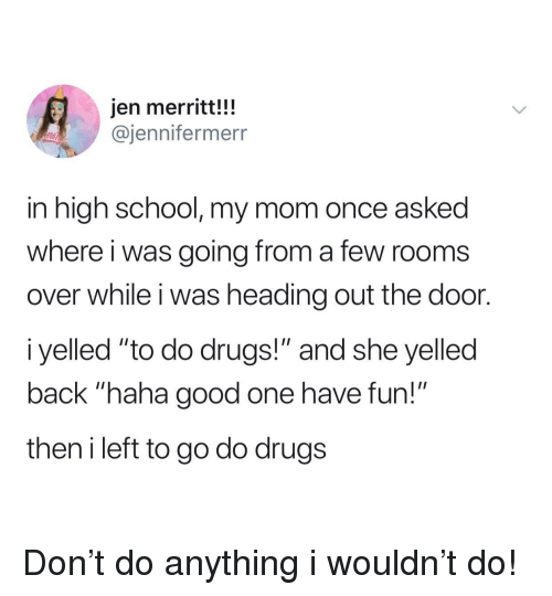 """Drugs, School, and Good: jen merritt!!!  @jennifermerr  in high school, my mom once asked  where i was going from a few rooms  over while i was heading out the door.  i yelled """"to do drugs!"""" and she yelled  back """"haha good one have fun!""""  then i left to go do drugs Don't do anything i wouldn't do!"""