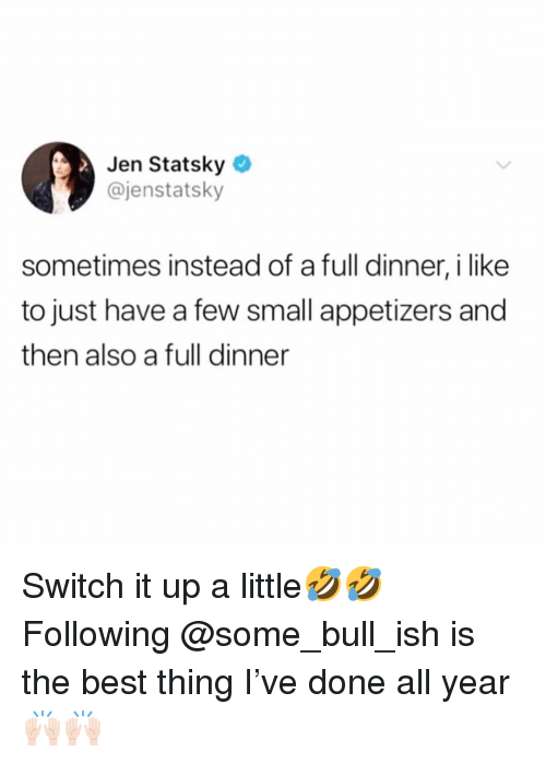 Funny, Best, and Switch: Jen Statsky  @jenstatsky  sometimes instead of a full dinner, i like  to just have a few small appetizers and  then also a full dinner Switch it up a little🤣🤣 Following @some_bull_ish is the best thing I've done all year🙌🏻🙌🏻