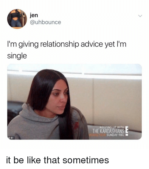 Keeping Up With: Jen  @uhbounce  I'm giving relationship advice yet I'm  single  KEEPING UP WITH  THE KARDASHIANS  BRAND?  SUNDAY 918c ■ it be like that sometimes