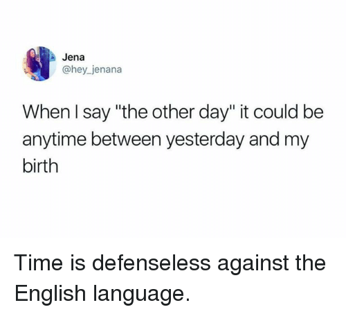 """english language: Jena  @hey jenana  When l say """"the other day"""" it could be  anytime between yesterday and my  birth Time is defenseless against the English language."""