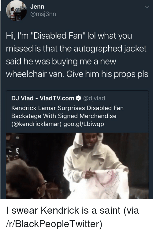 "Blackpeopletwitter, Kendrick Lamar, and Lol: Jenn  @msj3nn  Hi, I'm ""Disabled Fan"" lol what you  missed is that the autographed jacket  said he was buying me a new  wheelchair van. Give him his props pls  DJ Vlad - VladTV.com @djvlad  Kendrick Lamar Surprises Disabled Fan  Backstage With Signed Merchandise  (@kendricklamar) goo.gl/Lbiwqp <p>I swear Kendrick is a saint (via /r/BlackPeopleTwitter)</p>"