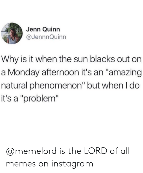 """All Memes: Jenn Quinn  @JennnQuinn  Why is it when the sun blacks out on  a Monday afternoon it's an """"amazing  natural phenomenon"""" but when I do  it's a """"problem"""" @memelord is the LORD of all memes on instagram"""