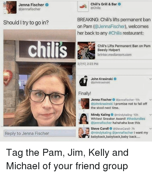 grills: Jenna Fischer  Gajennafischer  Should I try to go in?  Reply to Jenna Fischer  Chili's Grill & Bar  echilis  BREAKING: Chili's lifts permanent ban  on Pam (@JennaFischer), welcomes  her back to any #Chilis restaurant  Chili's Lifts Permanent Ban on Pam  Beesly Halpert  brinker mediaroom.com  2/717, 2:23 PM  John Krasinski  Gjohnkrasinski  Finally!  Jenna Fischer jennafischer 11h  @johnkrasinski  I promise not to fall off  the stool next time.  Mindy Kaling  mindykaling 10h  Whitest Sneaker Award  #thedundies  ejennafischer hahahaha love this  Steve Carell  @Steve Carell 7h  babyback,babyback,baby back.... Tag the Pam, Jim, Kelly and Michael of your friend group