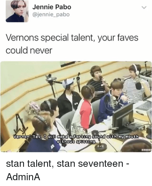 Jenni: Jennie  Pabo  @jennie pabo  Vernons special talent, your faves  could never  Vernon: Yes, I will make a Farting sound with my mouth  without Spitting stan talent, stan seventeen   -AdminA