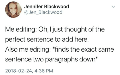 "Paragraphs: Jennifer Blackwood  @Jen_Blackwood  Me editing: Oh, I just thought of the  perfect sentence to add here.  Also me editing: ""finds the exact same  sentence two paragraphs down*  2018-02-24, 4:36 PM"
