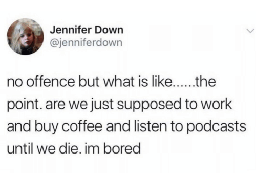 Bored, Work, and Coffee: Jennifer Down  @jenniferdown  no offence but what is like...  the  point. are we just supposed to work  and buy coffee and listen to podcasts  until we die. im bored