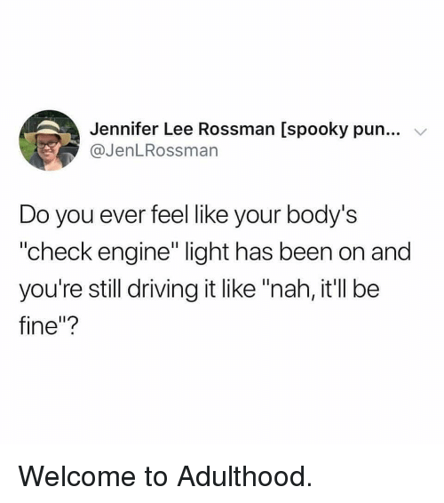 "Driving, Memes, and Spooky: Jennifer Lee Rossman [spooky pun...  @JenLRossman  Do you ever feel like your body's  ""check engine"" light has been on and  you're still driving it like ""nah, it'll be  fine""? Welcome to Adulthood."