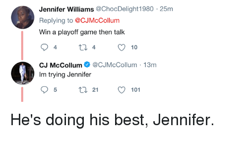 Best, Game, and Jennifer Williams: Jennifer Williams@ChocDelight1980  Replying to @CJMcCollum  Win a playoff game then talk  25m  CJ McCollumCJMcCollum-13m  Im trying Jennifer  21  101 He's doing his best, Jennifer.
