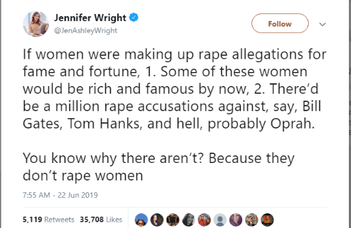 Oprah Winfrey: Jennifer Wright  Follow  @JenAshleyWright  If women were making up rape allegations for  fame and fortune, 1. Some of these women  would be rich and famous by now, 2. There'd  be a million rape accusations against, say, Bill  Gates, Tom Hanks, and hell, probably Oprah.  You know why there aren't? Because they  don't rape women  7:55 AM - 22 Jun 2019  5,119 Retweets 35,708 Likes