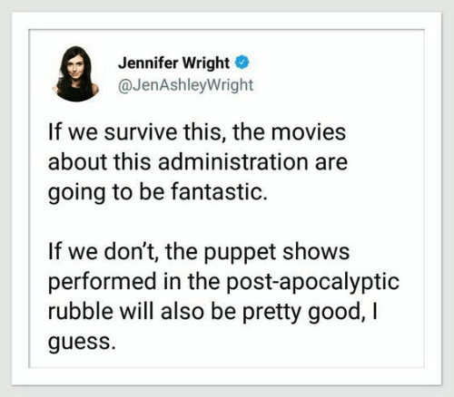 rubble: Jennifer Wright  @JenAshleyWright  If we survive this, the movies  about this administration  going to be fantastic.  If we don't, the puppet shows  performed in the post-apocalyptic  rubble will also be pretty good, I  guess.