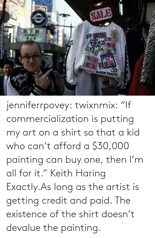 "existence: jenniferrpovey:  twixnmix:    ""If commercialization is putting my art on a shirt so that a kid who can't afford a $30,000 painting can buy one, then I'm all for it."" Keith Haring     Exactly.As long as the artist is getting credit and paid. The existence of the shirt doesn't devalue the painting."