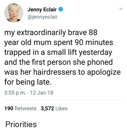 Brave, Old, and Her: Jenny Eclair  @jennyeclair  my extraordinarily brave 88  year old mum spent 90 minutes  trapped in a small lift yesterday  and the first person she phoned  was her hairdressers to apologize  for being late  3:55 p.m. 12 Jan 18  190 Retweets 3,572 Likes <p>Priorities</p>