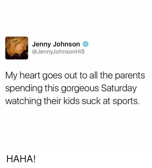 Suckes: Jenny Johnson  @Jenny JohnsonHi5  My heart goes out toall the parents  spending this gorgeous Saturday  watching their kids suck at sports. HAHA!