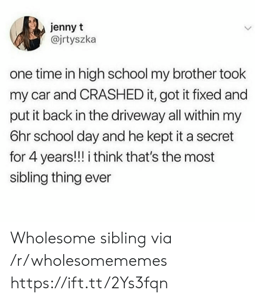 Jenny: jenny t  @jrtyszka  one time in high school my brother took  my car and CRASHED it, got it fixed and  put it back in the driveway all within my  6hr school day and he kept it a secret  for 4 years!!! i think that's the most  sibling thing ever Wholesome sibling via /r/wholesomememes https://ift.tt/2Ys3fqn