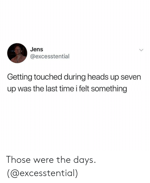 Girl Memes: Jens  @excesstential  Getting touched during heads up seven  up was the last time i felt something Those were the days. (@excesstential)