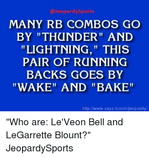 "legarrette blount: @Jeopardy Sports  MANY RB COMBOS GO  BY THUNDER AND  LIGHTNING, THIS  PAIR OF RUNNING  BACKS GOES BY  ""WAKE"" AND ""BAKE""  http://www.says-it.com/jeopardy. ""Who are: Le'Veon Bell and LeGarrette Blount?"" JeopardySports"