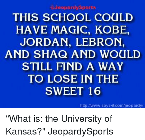 """Lebron And Shaq: @Jeopardy Sports  THIS SCHOOL COULD  HAVE MAGIC, KOBE  JORDAN, LEBRON  AND SHAQ AND WOULD  STILL FIND A WAY  TO LOSE IN THE  SWEET 16  http://www.says it.com/jeopardy/ """"What is: the University of Kansas?"""" JeopardySports"""
