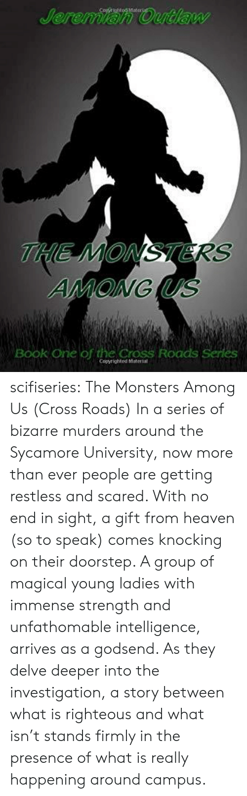 Among: Jeremian Outlaw  THE MONSTERS  AMONG US  Book One of the Cross Roads Series  Copyrighted Matertal scifiseries:  The Monsters Among Us (Cross Roads)  In a series of bizarre murders around  the Sycamore University, now more than ever people are getting restless  and scared. With no end in sight, a gift from heaven (so to speak)  comes knocking on their doorstep. A group of magical young ladies with  immense strength and unfathomable intelligence, arrives as a godsend. As  they delve deeper into the investigation, a story between what is  righteous and what isn't stands firmly in the presence of what is really  happening around campus.