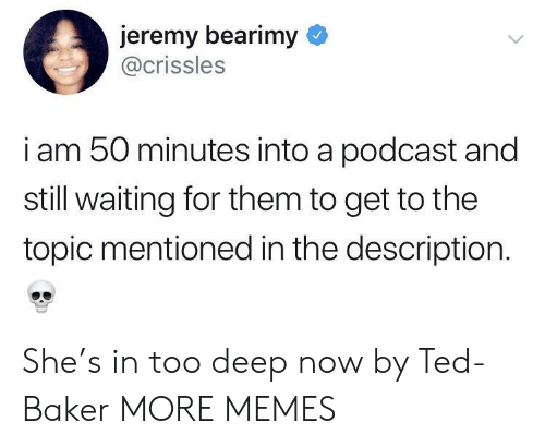Still Waiting: jeremy bearimy  @crissles  i am 50 minutes into a podcast and  still waiting for them to get to the  topic mentioned in the description. She's in too deep now by Ted-Baker MORE MEMES