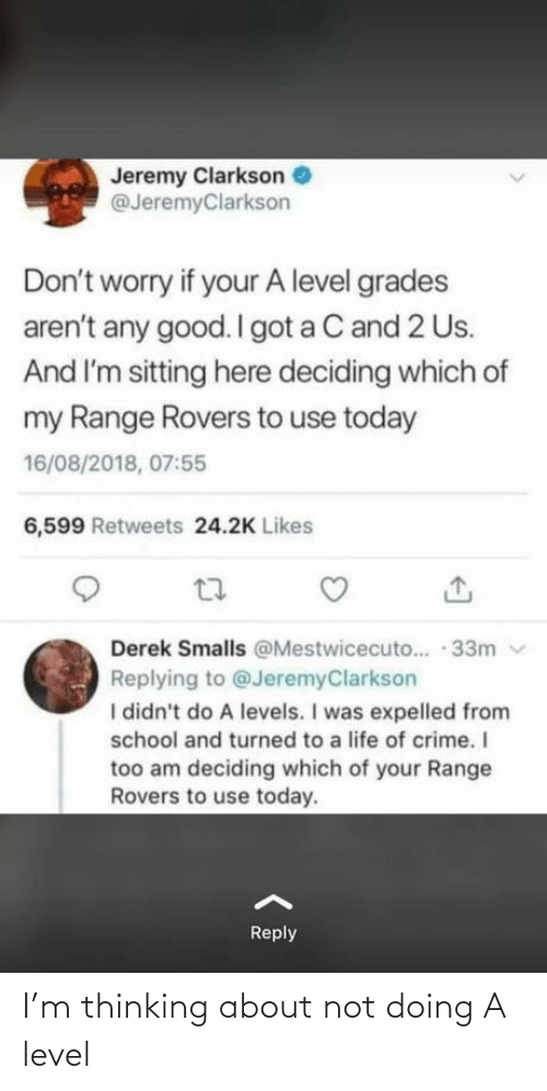 worry: Jeremy Clarkson  @JeremyClarkson  Don't worry if your A level grades  aren't any good. I got a C and 2 Us.  And I'm sitting here deciding which of  my Range Rovers to use today  16/08/2018, 07:55  6,599 Retweets 24.2K Likes  Derek Smalls @Mestwicecuto.. · 33m v  Replying to @JeremyClarkson  I didn't do A levels. I was expelled from  school and turned to a life of crime. I  too am deciding which of your Range  Rovers to use today.  Reply I'm thinking about not doing A level