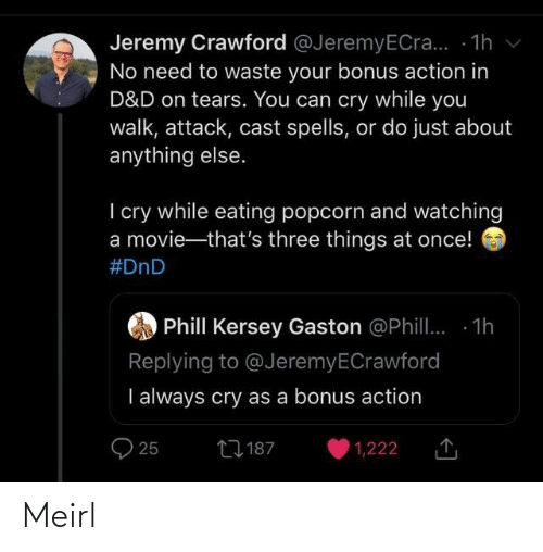 Bonus: Jeremy Crawford @JeremyECra... - 1h v  No need to waste your bonus action in  D&D on tears. You can cry while you  walk, attack, cast spells, or do just about  anything else.  I cry while eating popcorn and watching  a movie-that's three things at once!  #DnD  Phill Kersey Gaston @Phill. 1h  Replying to @JeremyECrawford  I always cry as a bonus action  27 187  25  1,222 Meirl