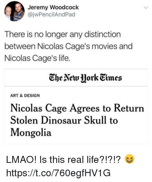 Caged: Jeremy Woodcock  @jwPencilAndPad  There is no longer any distinction  between Nicolas Cage's movies and  Nicolas Cage's life  CheNetw jork Times  ART & DESIGN  Nicolas Cage Agrees to Returrn  Stolen Dinosaur Skull to  Mongolia LMAO! Is this real life?!?!? 😆 https://t.co/760egfHV1G