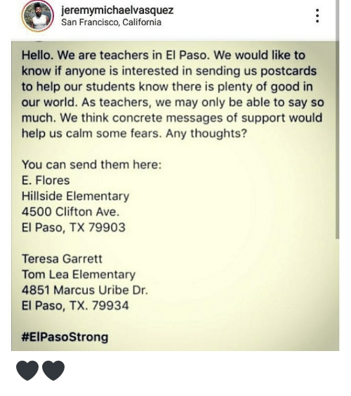 Hello, California, and Elementary: jeremymichaelvasquez  San Francisco, California  Hello. We are teachers in El Paso. We would like to  know if anyone is interested in sending us postcards  to help our students know there is plenty of good in  our world. As teachers, we may only be able to say so  much. We think concrete messages of support would  help us calm some fears. Any thoughts?  You can send them here:  E. Flores  Hillside Elementary  4500 Clifton Ave.  El Paso, TX 79903  Teresa Garrett  Tom Lea Elementary  4851 Marcus Uribe Dr.  El Paso, TX. 79934  🖤🖤