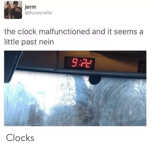 clock: jerm  @Runecrafts  the clock malfunctioned and it seems a  little past nein  9:72 Clocks