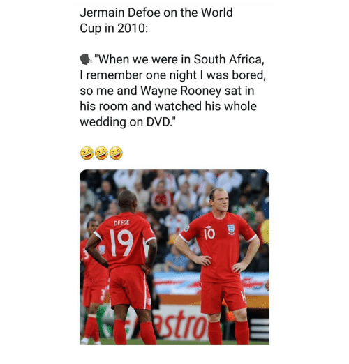 """Africa, Bored, and Memes: Jermain Defoe on the World  Cup in 2010:  """"When we were in South Africa,  I remember one night I was bored,  so me and Wayne Rooney sat in  his room and watched his whole  wedding on DVD.""""  DEFOE  19  10  tro"""