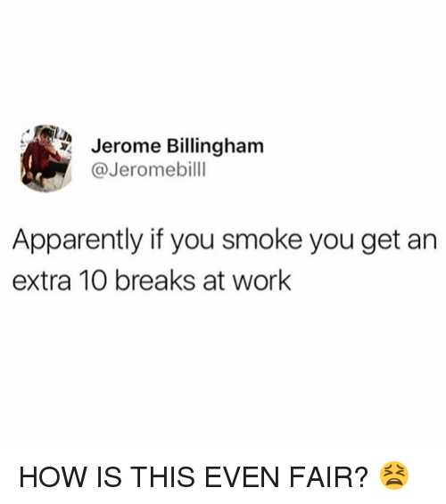 Apparently, Memes, and Work: Jerome Billingham  @Jeromebilll  Apparently if you smoke you get an  extra 10 breaks at work HOW IS THIS EVEN FAIR? 😫