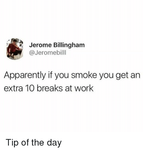 Apparently, Dank, and Work: Jerome Billingham  @Jeromebilll  Apparently if you smoke you get an  extra 10 breaks at work Tip of the day