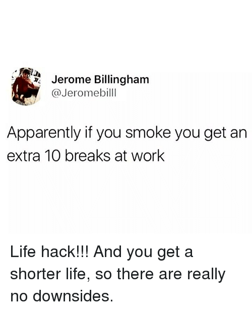 Apparently, Life, and Memes: Jerome Billingham  @Jeromebilll  Apparently if you smoke you get an  extra 10 breaks at work Life hack!!! And you get a shorter life, so there are really no downsides.