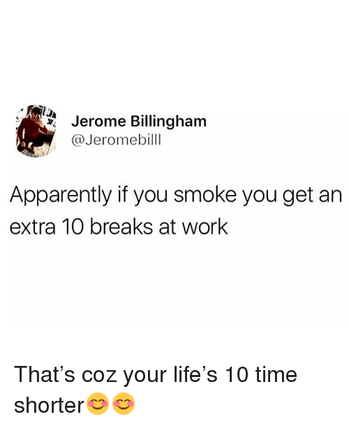 Apparently, Life, and Memes: Jerome Billingham  @Jeromebilll  Apparently if you smoke you get an  extra 10 breaks at work That's coz your life's 10 time shorter😊😊