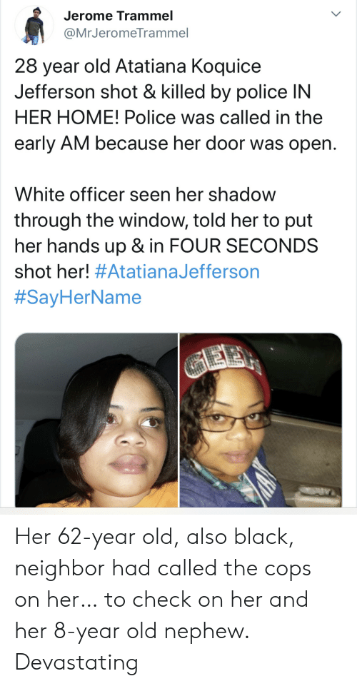 gee: Jerome Trammel  @MrJeromeTrammel  28 year old Atatiana Koquice  Jefferson shot & killed by police IN  HER HOME! Police was called in the  early AM because her door was open.  White officer seen her shadow  through the window, told her to put  her hands up & in FOUR SECONDS  shot her! #AtatianaJefferson  #SayHerName  GEE Her 62-year old, also black, neighbor had called the cops on her… to check on her and her 8-year old nephew. Devastating