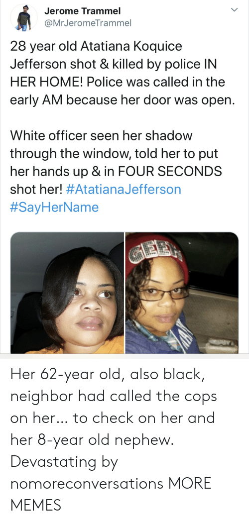 Dank, Memes, and Police: Jerome Trammel  @MrJeromeTrammel  28 year old Atatiana Koquice  Jefferson shot & killed by police IN  HER HOME! Police was called in the  early AM because her door was open.  White officer seen her shadow  through the window, told her to put  her hands up & in FOUR SECONDS  shot her! #AtatianaJefferson  #SayHerName  GEE Her 62-year old, also black, neighbor had called the cops on her… to check on her and her 8-year old nephew. Devastating by nomoreconversations MORE MEMES