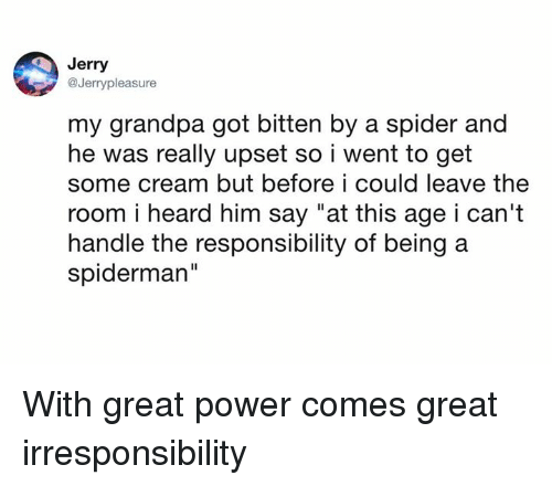 """Dank, Spider, and Grandpa: Jerry  @Jerrypleasure  my grandpa got bitten by a spider and  he was really upset so i went to get  some cream but before i could leave the  room i heard him say """"at this age i can't  handle the responsibility of being a  spiderman""""  Il With great power comes great irresponsibility"""