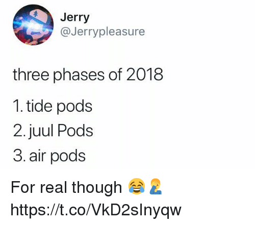 Air, Three, and Pods: Jerry  @Jerrypleasure  three phases of 2018  1. tide pods  2. juul Pods  3. air pods For real though 😂🤦♂️ https://t.co/VkD2sInyqw