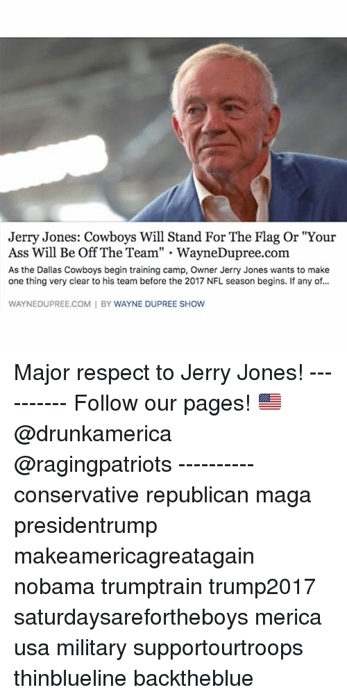 "Flagging: Jerry Jones: Cowboys Will Stand For The Flag Or ""Your  Ass Will Be Off The Team"" - WayneDupree.com  As the Dallas Cowboys begin training camp, Owner Jerry Jones wants to make  one thing very clear to his team before the 2017 NFL season begins. If any of...  WAYNEDUPREE.COM I BY WAYNE DUPREE SHOW Major respect to Jerry Jones! ---------- Follow our pages! 🇺🇸 @drunkamerica @ragingpatriots ---------- conservative republican maga presidentrump makeamericagreatagain nobama trumptrain trump2017 saturdaysarefortheboys merica usa military supportourtroops thinblueline backtheblue"