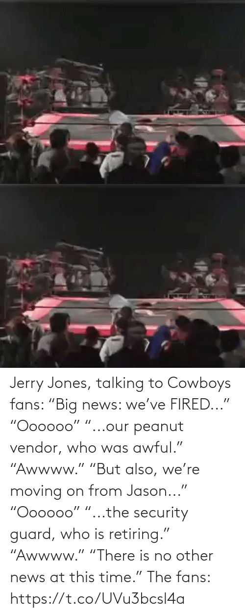 "fans: Jerry Jones, talking to Cowboys fans:   ""Big news: we've FIRED..."" ""Oooooo"" ""...our peanut vendor, who was awful."" ""Awwww.""  ""But also, we're moving on from Jason..."" ""Oooooo"" ""...the security guard, who is retiring.""  ""Awwww."" ""There is no other news at this time.""   The fans: https://t.co/UVu3bcsl4a"