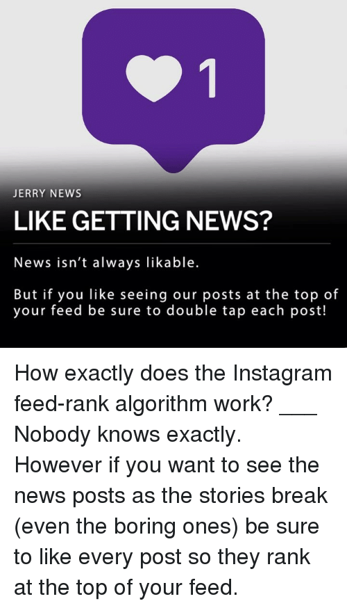 Instagram, Memes, and News: JERRY NEWS  LIKE GETTING NEWS?  News isn't always likable.  But if you like seeing our posts at the top of  your feed be sure to double tap each post! How exactly does the Instagram feed-rank algorithm work? ___ Nobody knows exactly. However if you want to see the news posts as the stories break (even the boring ones) be sure to like every post so they rank at the top of your feed.