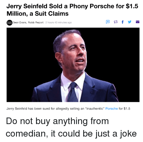 "just a joke: Jerry Seinfeld Sold a Phony Porsche for $1.5  Million, a Suit Claims  Sean Evans, Robb Report 2 hours 40 minutes ago  Jerry Seinfeld has been sued for allegedly selling an ""inauthentic"" Porsche for $1.5 Do not buy anything from comedian, it could be just a joke"