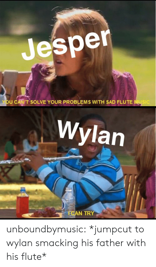 flute: Jesper  YOU CANIT SOLVE YOUR PROBLEMS WITH SAD FLUTE MUSIC   Wylan  FCAN TRY unboundbymusic:  *jumpcut to wylan smacking his father with his flute*