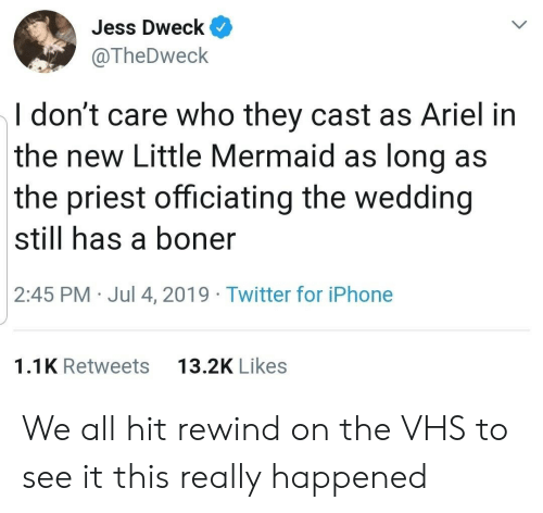 vhs: Jess Dweck  @TheDweck  I don't care who they cast as Ariel in  the new Little Mermaid as long as  the priest officiating the wedding  still has a boner  2:45 PM Jul 4, 2019 Twitter for iPhone  13.2K Likes  1.1K Retweets We all hit rewind on the VHS to see it this really happened