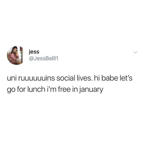 im free: jess  @JessBell1  uni ruuuuuuins social lives. hi babe let's  go for lunch i'm free in january