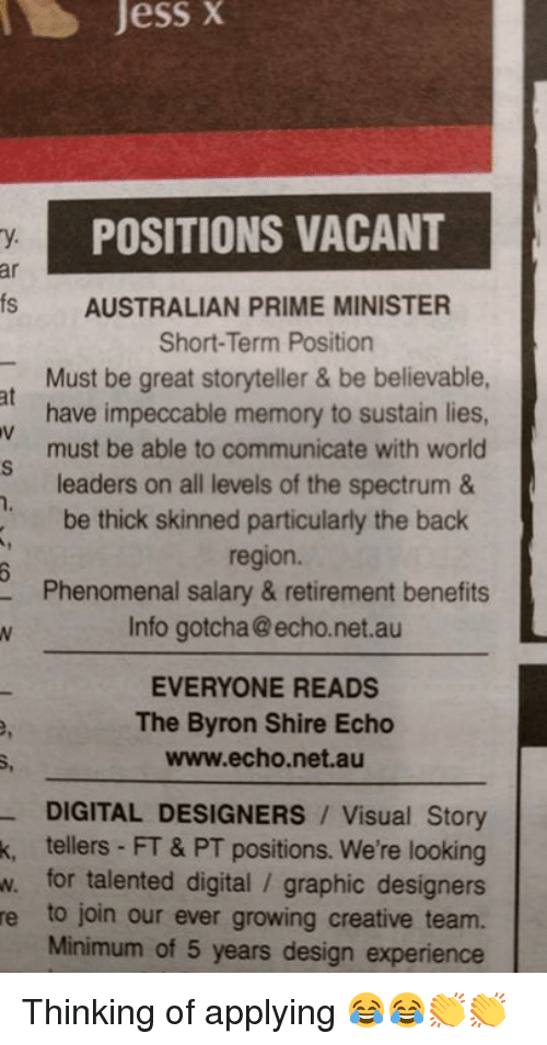 Memes, Phenomenal, and Believable: Jess  X  POSITIONS VACANT  y.  ar  s AUSTRALIAN PRIME MINISTER  Short-Term Position  Must be great storyteller & be believable  have impeccable memory to sustain lies  must be able to communicate with worlo  leaders on all levels of the spectrum &  be thick skinned particularly the back  region.  Phenomenal salary & retirement benefits  Info gotcha @echo.net.au  at  EVERYONE READS  The Byron Shire Echo  www.echo.net.au  DIGITAL DESIGNERS Visual Story  k, tellers FT & PT positions. We're looking  w. for talented digital / graphic designers  e to join our ever growing creative team.  Minimum of 5 years design experience Thinking of applying 😂😂👏👏