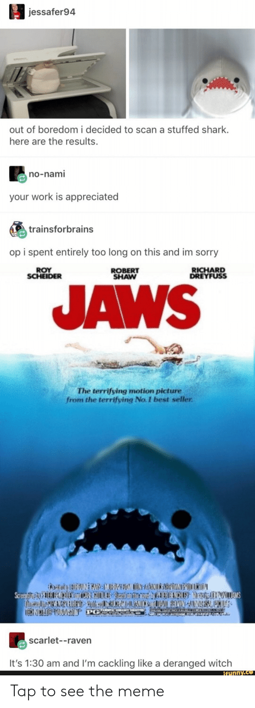 Funny, Meme, and Sorry: jessafer94  out of boredom i decided to scan a stuffed shark  here are the results  no-nami  your work is appreciated  trainsforbrains  op i spent entirely too long on this and im sorry  ROY  SCHEIDER  RICHARD  DREYFUSS  ROBERT  SHAW  JAWS  The terrifying motion picture  from the terrifying No. 1 best seller  scarlet--raven  It's 1:30 am and I'm cackling like a deranged witch  funny.ce Tap to see the meme
