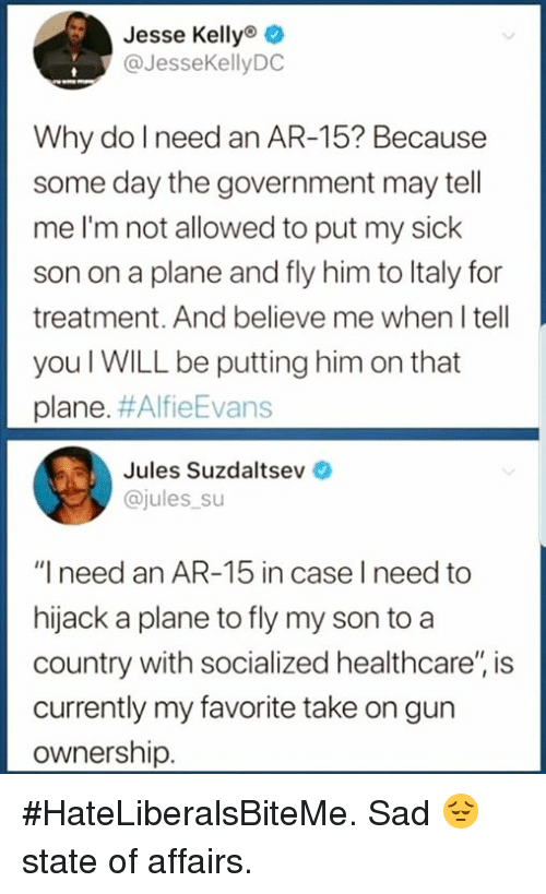 """Italy, Sad, and Sick: Jesse Kellyo o  @JesseKellyDC  Why do l need an AR-15? Because  some day the government may tell  me I'm not allowed to put my sick  son on a plane and fly him to Italy for  treatment. And believe me when I tell  you I WILL be putting him on that  plane. #AlfieEvans  Jules Suzdaltsev  @jules su  """"I need an AR-15 in case I need to  hijack a plane to fly my son to a  country with socialized healthcare'"""" is  currently my favorite take on gun  ownership. #HateLiberalsBiteMe. Sad 😔 state of affairs."""