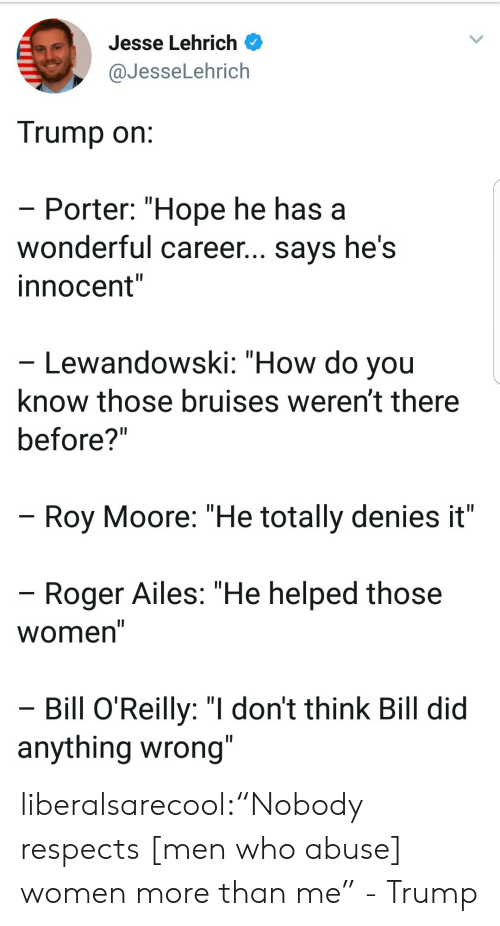 """lewandowski: Jesse Lehrich  @JesseLehrich  Trump on  Porter: """"Hope he has a  wonderful career... says he's  innocent""""  Lewandowski: """"How do you  know those bruises weren't there  before?""""  Roy Moore: """"He totally denies it""""  Roger Ailes: """"He helped those  Women  Bill O'Reilly: """"I don't think Bill did  anything wrong liberalsarecool:""""Nobody respects [men who abuse] women more than me"""" - Trump"""